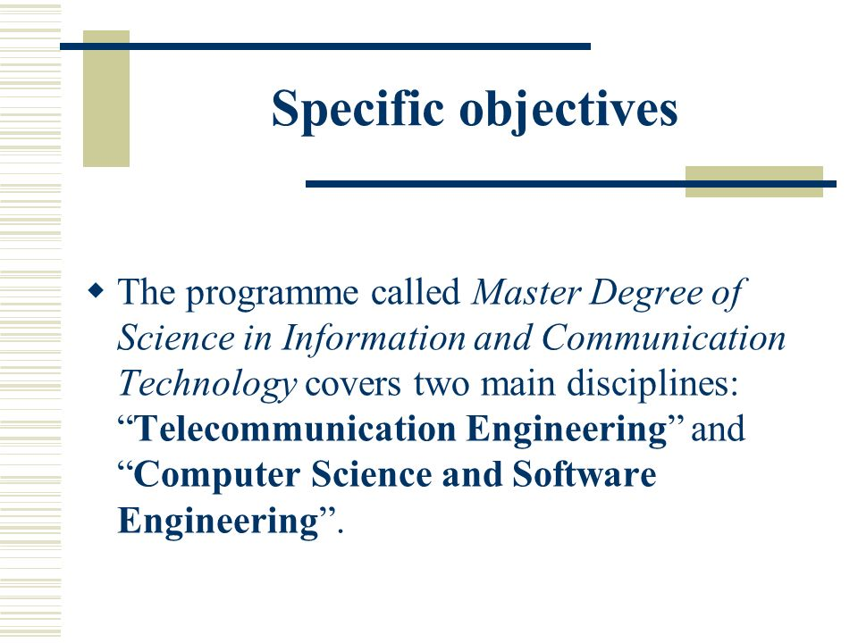 Specific objectives The programme called Master Degree of Science in Information and Communication Technology covers two main disciplines:Telecommunication Engineering andComputer Science and Software Engineering.