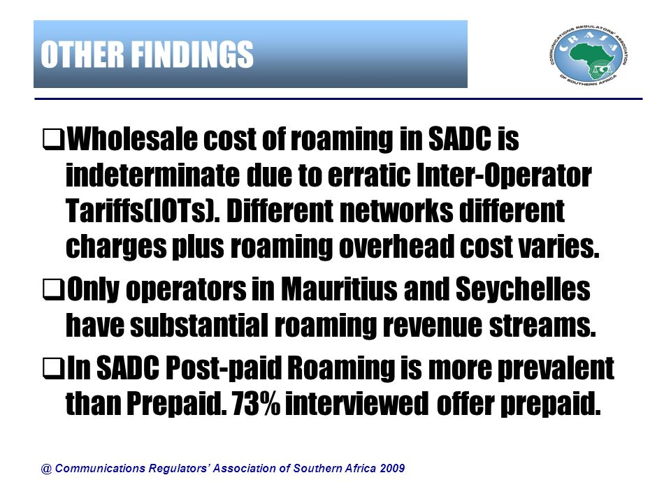 OTHER FINDINGS Wholesale cost of roaming in SADC is indeterminate due to erratic Inter-Operator Tariffs(IOTs). Different networks different charges pl