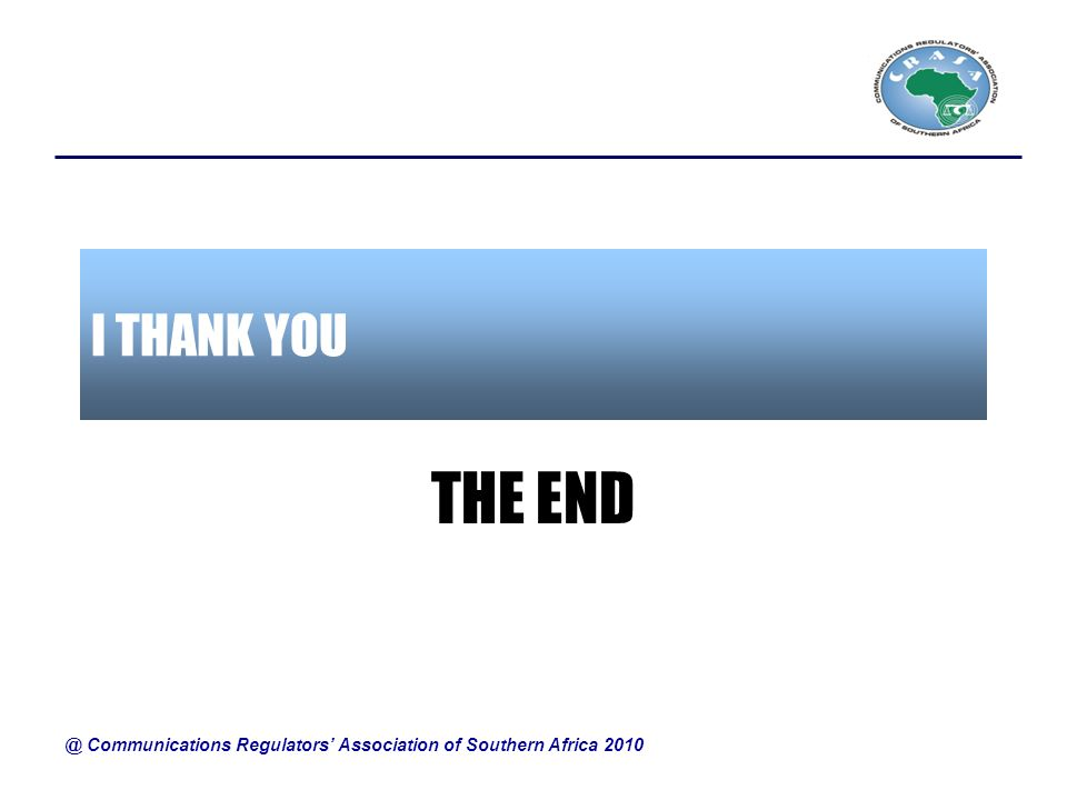 I THANK YOU THE END @ Communications Regulators Association of Southern Africa 2010