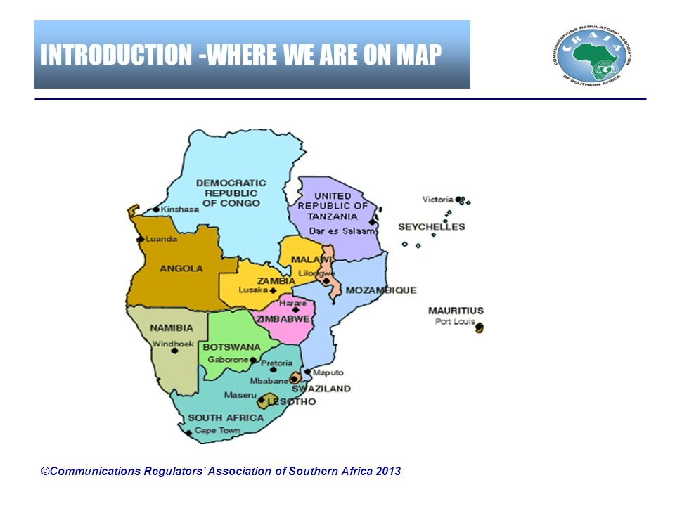 INTRODUCTION -WHERE WE ARE ON MAP ©Communications Regulators Association of Southern Africa 2013