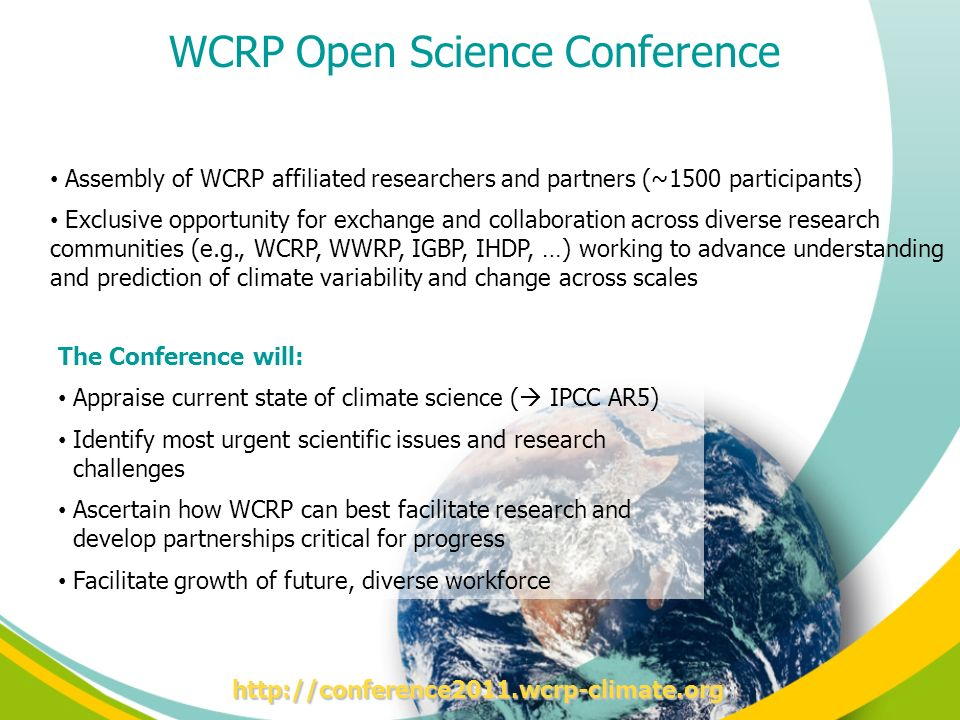 WCRP Open Science Conference Assembly of WCRP affiliated researchers and partners (~1500 participants) Exclusive opportunity for exchange and collaboration across diverse research communities (e.g., WCRP, WWRP, IGBP, IHDP, …) working to advance understanding and prediction of climate variability and change across scales The Conference will: Appraise current state of climate science ( IPCC AR5) Identify most urgent scientific issues and research challenges Ascertain how WCRP can best facilitate research and develop partnerships critical for progress Facilitate growth of future, diverse workforce http://conference2011.wcrp-climate.org