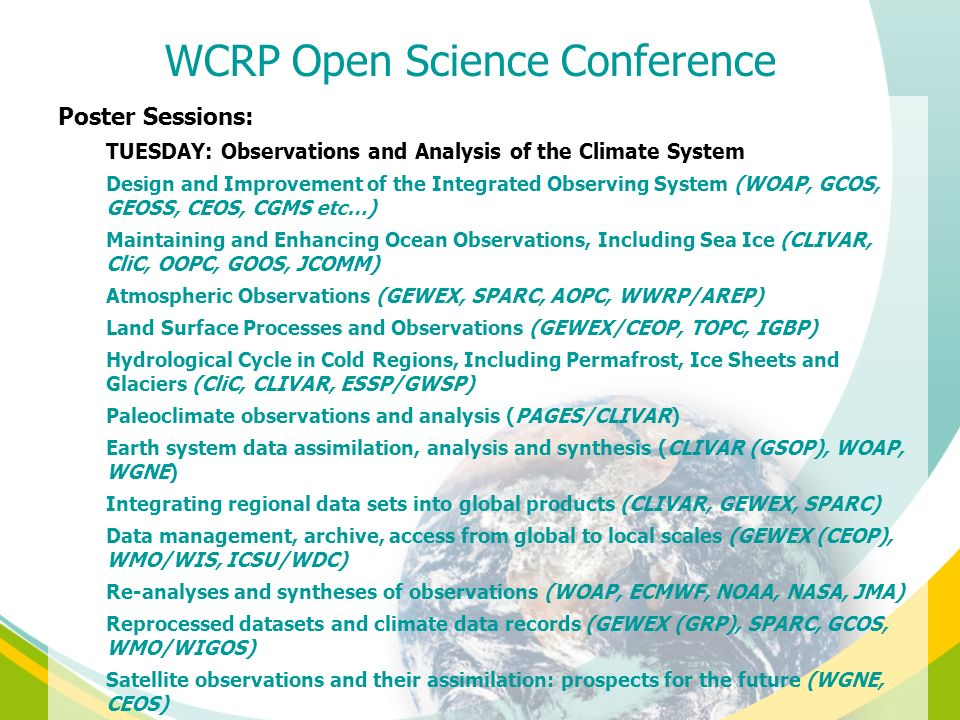 Poster Sessions: TUESDAY: Observations and Analysis of the Climate System Design and Improvement of the Integrated Observing System (WOAP, GCOS, GEOSS, CEOS, CGMS etc…) Maintaining and Enhancing Ocean Observations, Including Sea Ice (CLIVAR, CliC, OOPC, GOOS, JCOMM) Atmospheric Observations (GEWEX, SPARC, AOPC, WWRP/AREP) Land Surface Processes and Observations (GEWEX/CEOP, TOPC, IGBP) Hydrological Cycle in Cold Regions, Including Permafrost, Ice Sheets and Glaciers (CliC, CLIVAR, ESSP/GWSP) Paleoclimate observations and analysis (PAGES/CLIVAR) Earth system data assimilation, analysis and synthesis (CLIVAR (GSOP), WOAP, WGNE) Integrating regional data sets into global products (CLIVAR, GEWEX, SPARC) Data management, archive, access from global to local scales (GEWEX (CEOP), WMO/WIS, ICSU/WDC) Re-analyses and syntheses of observations (WOAP, ECMWF, NOAA, NASA, JMA) Reprocessed datasets and climate data records (GEWEX (GRP), SPARC, GCOS, WMO/WIGOS) Satellite observations and their assimilation: prospects for the future (WGNE, CEOS) WCRP Open Science Conference