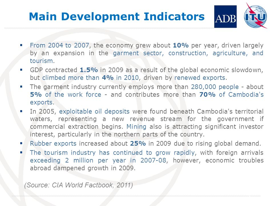 Main Development Indicators From 2004 to 2007, the economy grew about 10% per year, driven largely by an expansion in the garment sector, construction, agriculture, and tourism.