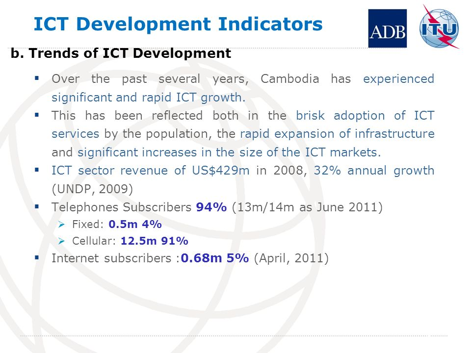 ICT Development Indicators Over the past several years, Cambodia has experienced significant and rapid ICT growth.