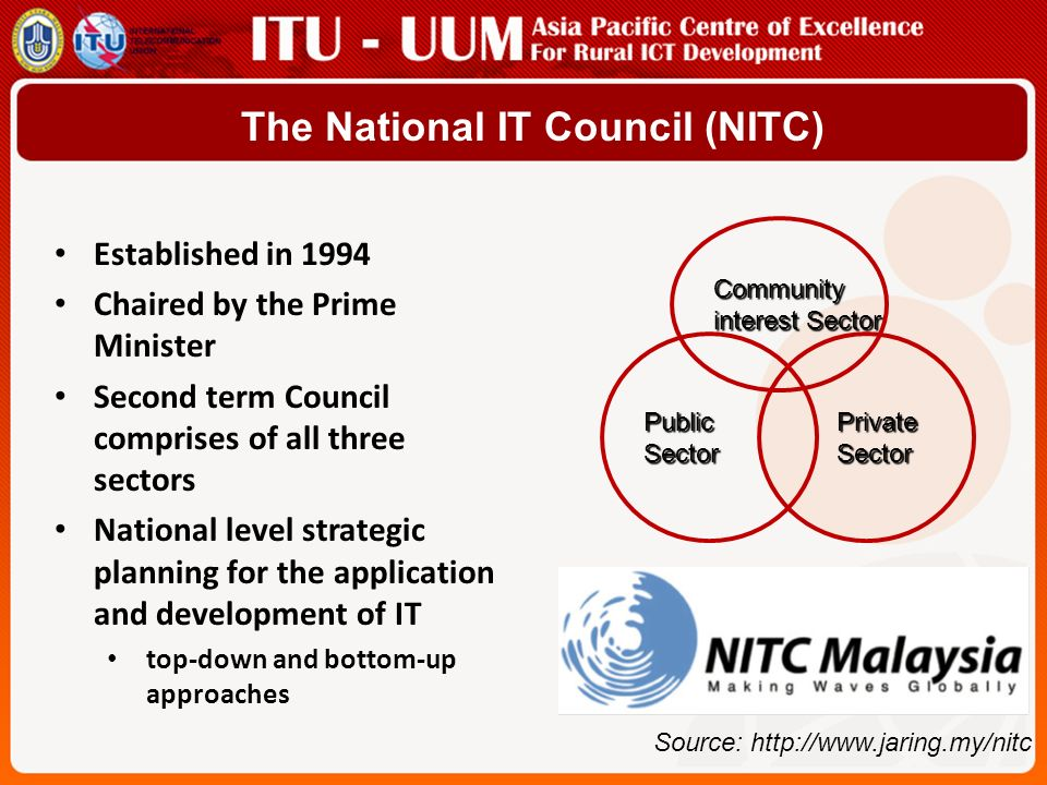 The National IT Council (NITC) Established in 1994 Chaired by the Prime Minister Second term Council comprises of all three sectors National level strategic planning for the application and development of IT top-down and bottom-up approaches Community interest Sector PublicSector Private Private Sector Sector Source: http://www.jaring.my/nitc