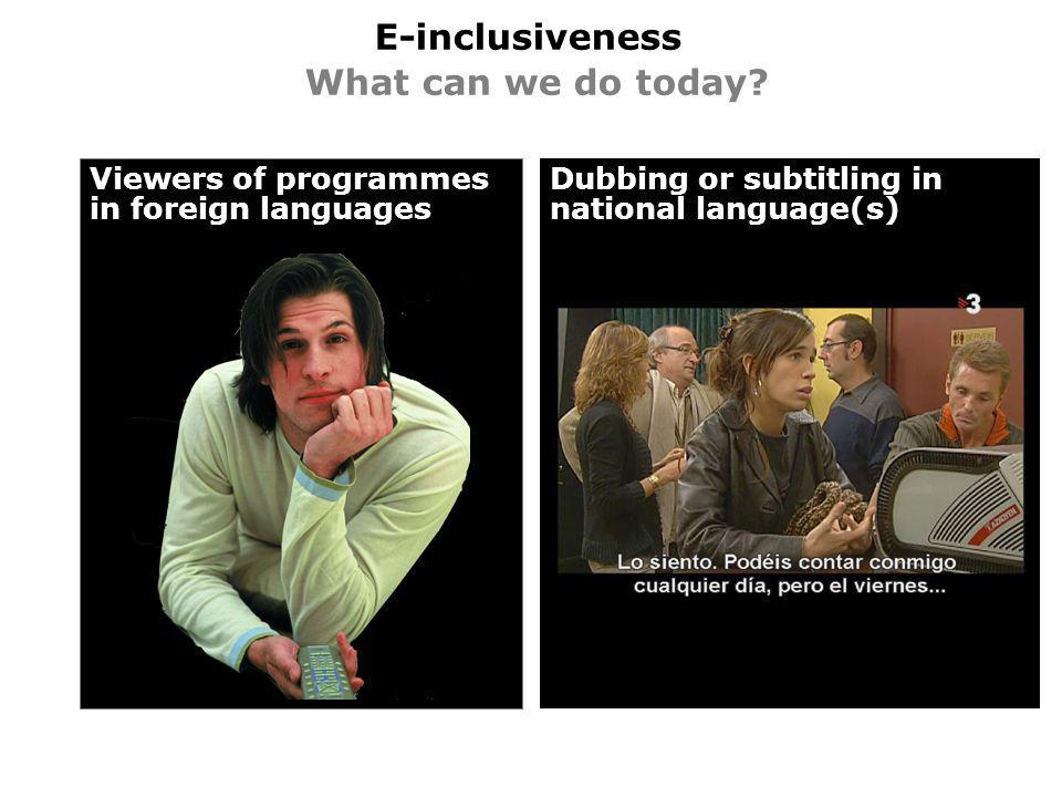 E-inclusiveness What can we do today? Viewers of programmes in foreign languages Dubbing or subtitling in national language(s)