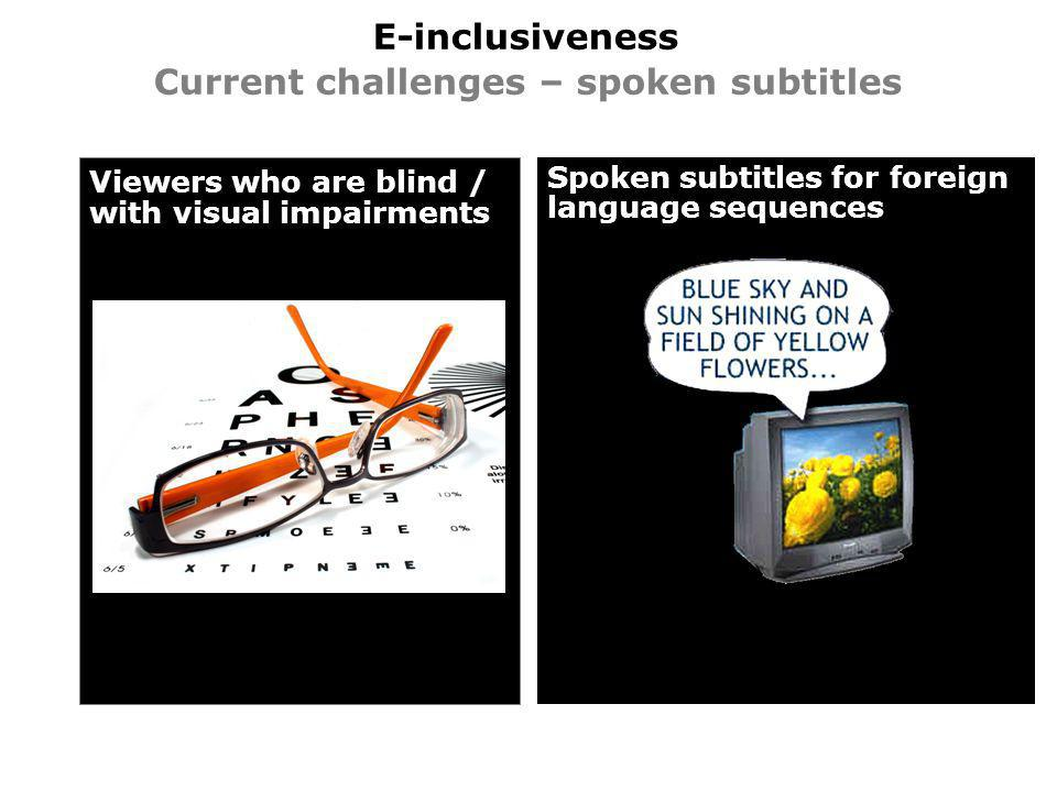 E-inclusiveness Current challenges – spoken subtitles Viewers who are blind / with visual impairments Spoken subtitles for foreign language sequences