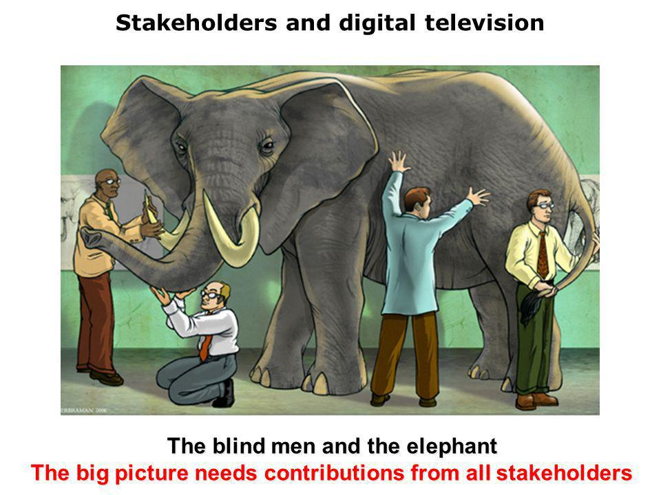 Stakeholders and digital television The blind men and the elephant The big picture needs contributions from all stakeholders