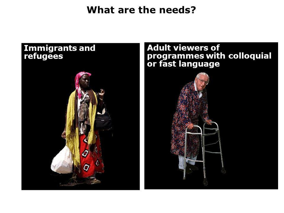 What are the needs? Immigrants and refugees Adult viewers of programmes with colloquial or fast language
