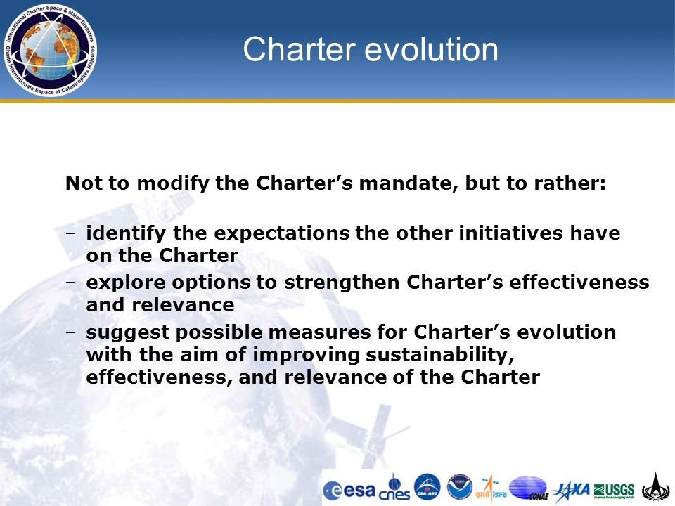 Charter evolution Not to modify the Charters mandate, but to rather: –identify the expectations the other initiatives have on the Charter –explore options to strengthen Charters effectiveness and relevance –suggest possible measures for Charters evolution with the aim of improving sustainability, effectiveness, and relevance of the Charter