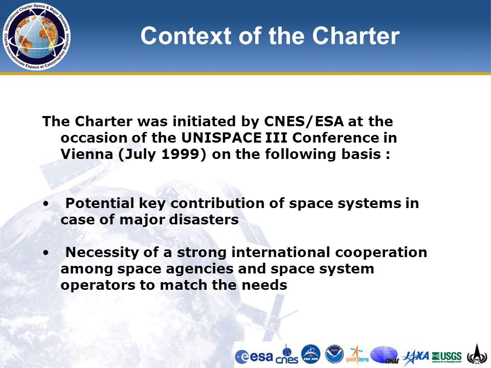 Context of the Charter The Charter was initiated by CNES/ESA at the occasion of the UNISPACE III Conference in Vienna (July 1999) on the following basis : Potential key contribution of space systems in case of major disasters Necessity of a strong international cooperation among space agencies and space system operators to match the needs