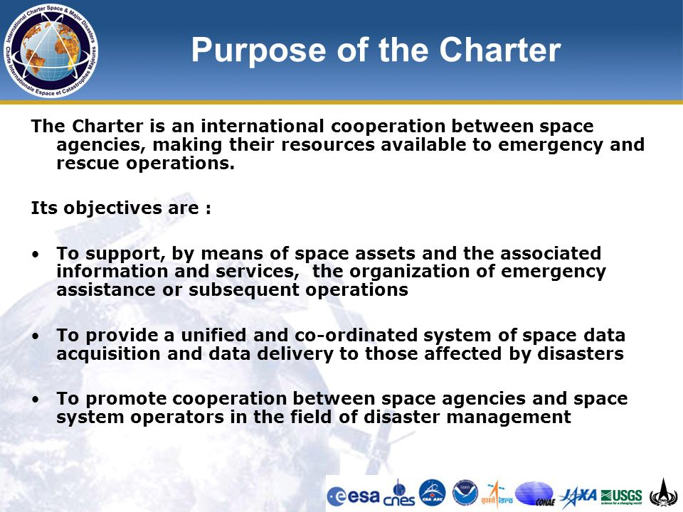 Purpose of the Charter The Charter is an international cooperation between space agencies, making their resources available to emergency and rescue operations.