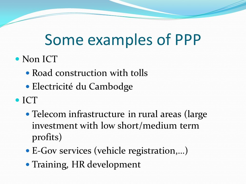 Some examples of PPP Non ICT Road construction with tolls Electricité du Cambodge ICT Telecom infrastructure in rural areas (large investment with low