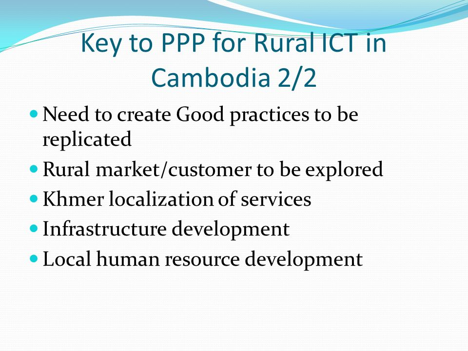 Key to PPP for Rural ICT in Cambodia 2/2 Need to create Good practices to be replicated Rural market/customer to be explored Khmer localization of ser