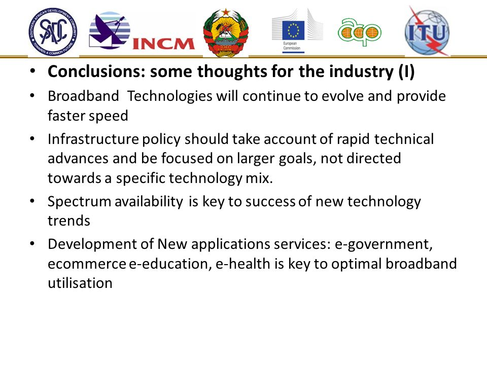 Conclusions: some thoughts for the industry (I) Broadband Technologies will continue to evolve and provide faster speed Infrastructure policy should take account of rapid technical advances and be focused on larger goals, not directed towards a specific technology mix.