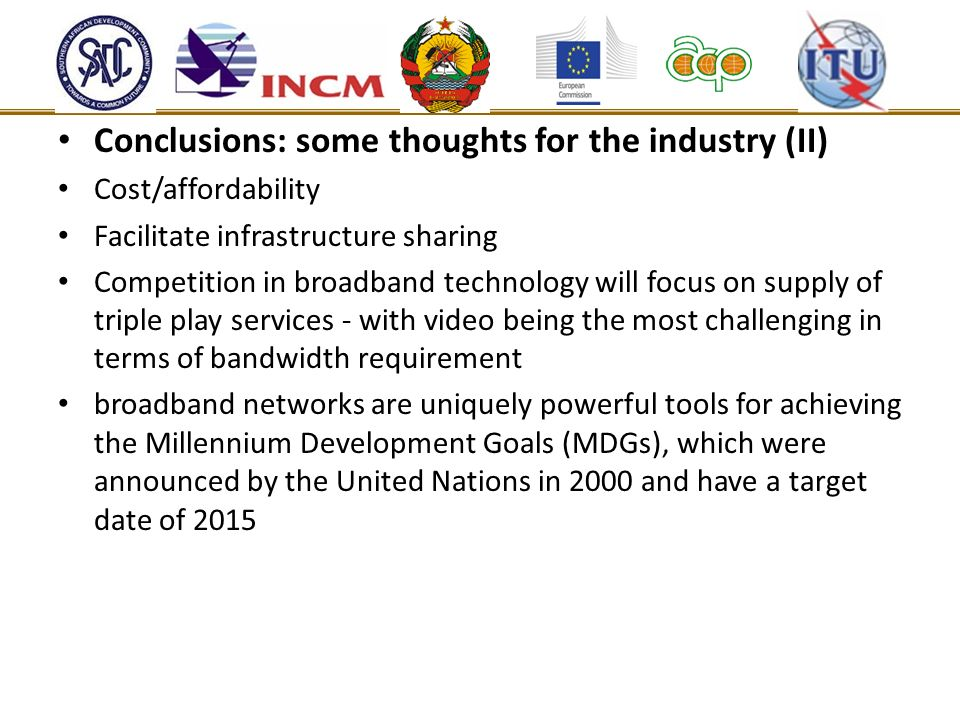Conclusions: some thoughts for the industry (II) Cost/affordability Facilitate infrastructure sharing Competition in broadband technology will focus on supply of triple play services - with video being the most challenging in terms of bandwidth requirement broadband networks are uniquely powerful tools for achieving the Millennium Development Goals (MDGs), which were announced by the United Nations in 2000 and have a target date of 2015