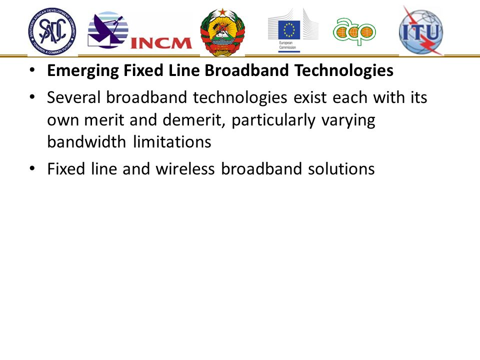 Emerging Fixed Line Broadband Technologies Several broadband technologies exist each with its own merit and demerit, particularly varying bandwidth limitations Fixed line and wireless broadband solutions