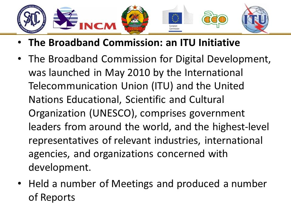 The Broadband Commission: an ITU Initiative The Broadband Commission for Digital Development, was launched in May 2010 by the International Telecommunication Union (ITU) and the United Nations Educational, Scientific and Cultural Organization (UNESCO), comprises government leaders from around the world, and the highest-level representatives of relevant industries, international agencies, and organizations concerned with development.