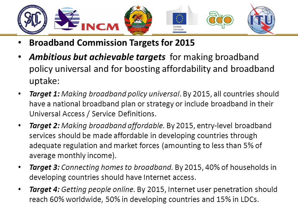 Broadband Commission Targets for 2015 Ambitious but achievable targets for making broadband policy universal and for boosting affordability and broadband uptake: Target 1: Making broadband policy universal.