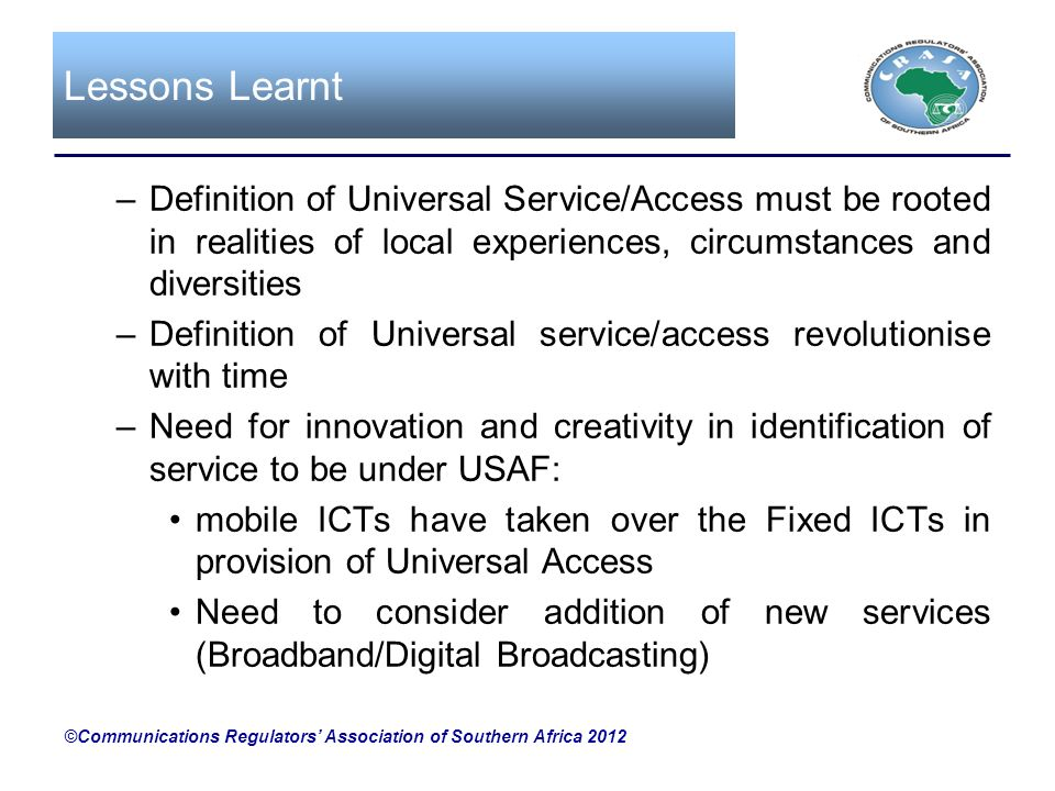 Lessons Learnt –Definition of Universal Service/Access must be rooted in realities of local experiences, circumstances and diversities –Definition of