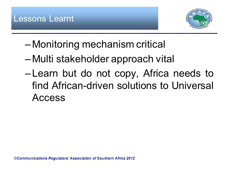 Lessons Learnt –Monitoring mechanism critical –Multi stakeholder approach vital –Learn but do not copy, Africa needs to find African-driven solutions