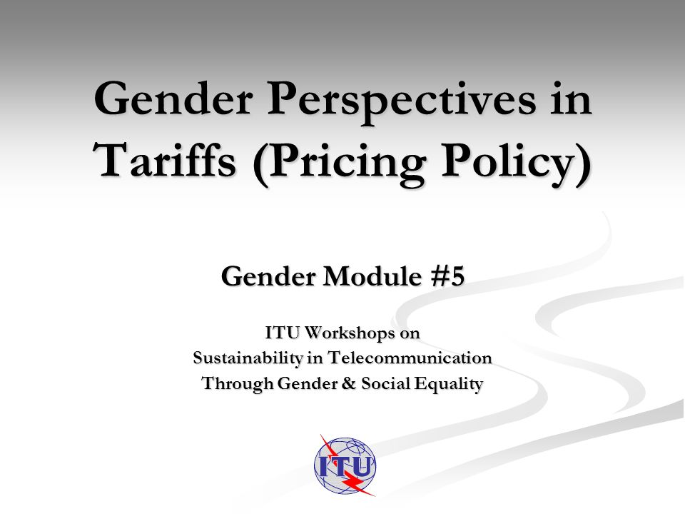 Gender Perspectives in Tariffs (Pricing Policy) Gender Module #5 ITU Workshops on Sustainability in Telecommunication Through Gender & Social Equality
