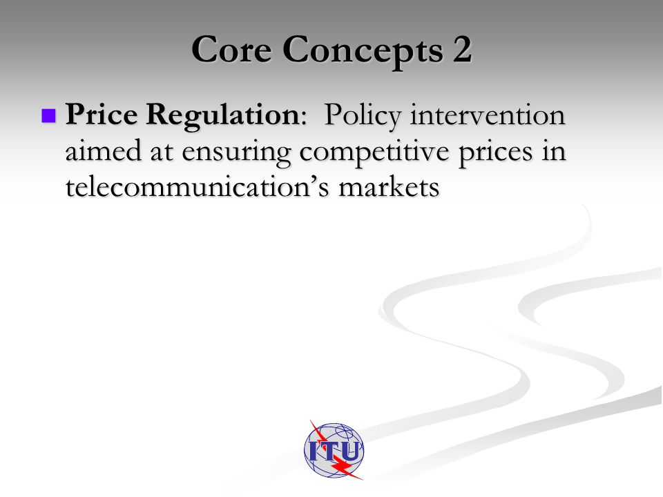 Core Concepts 2 Price Regulation: Policy intervention aimed at ensuring competitive prices in telecommunications markets Price Regulation: Policy inte
