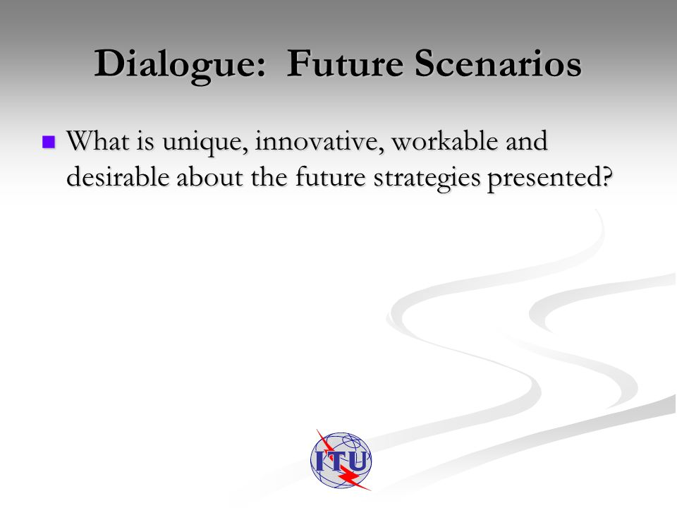 Dialogue: Future Scenarios What is unique, innovative, workable and desirable about the future strategies presented? What is unique, innovative, worka