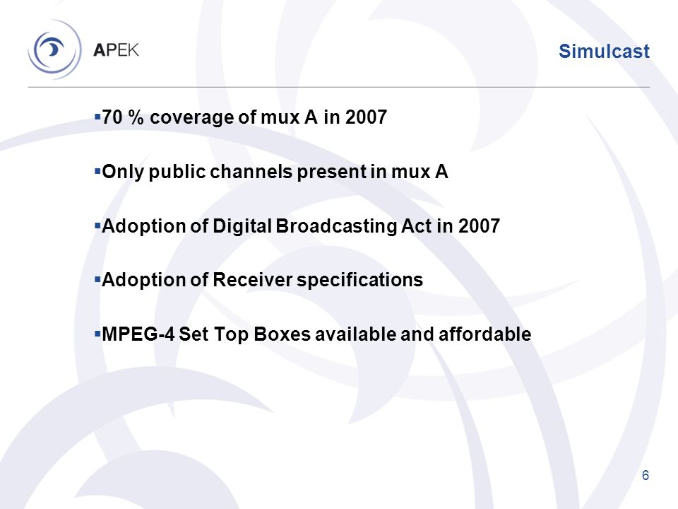 Simulcast 70 % coverage of mux A in 2007 Only public channels present in mux A Adoption of Digital Broadcasting Act in 2007 Adoption of Receiver speci
