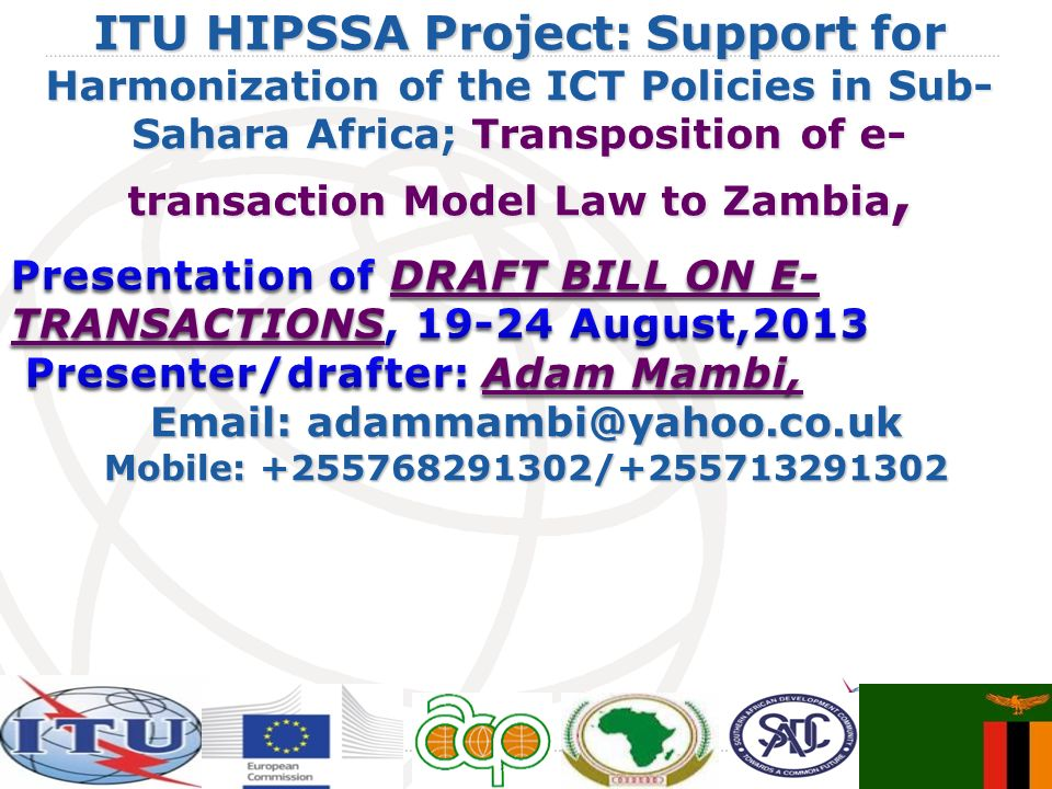International Telecommunication Union ITU HIPSSA Project: Support for Harmonization of the ICT Policies in Sub- Sahara Africa; Transposition of e- transaction Model Law to Zambia,