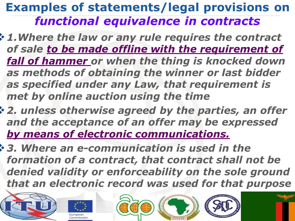 Examples of statements/legal provisions on functional equivalence in contracts 1.Where the law or any rule requires the contract of sale to be made offline with the requirement of fall of hammer or when the thing is knocked down as methods of obtaining the winner or last bidder as specified under any Law, that requirement is met by online auction using the time 2.