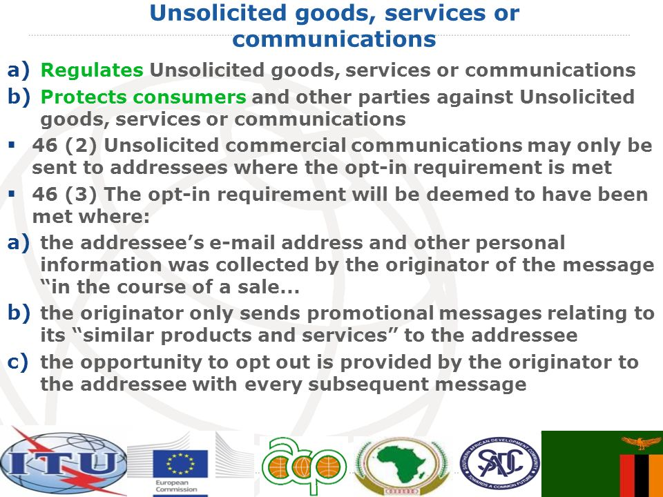 Unsolicited goods, services or communications a) Regulates Unsolicited goods, services or communications b) Protects consumers and other parties against Unsolicited goods, services or communications 46 (2) Unsolicited commercial communications may only be sent to addressees where the opt-in requirement is met 46 (3) The opt-in requirement will be deemed to have been met where: a) the addressees e-mail address and other personal information was collected by the originator of the message in the course of a sale...