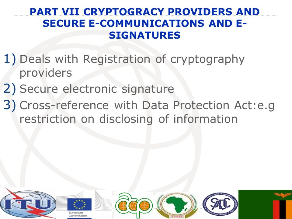 PART VII CRYPTOGRACY PROVIDERS AND SECURE E-COMMUNICATIONS AND E- SIGNATURES 1) Deals with Registration of cryptography providers 2) Secure electronic signature 3) Cross-reference with Data Protection Act:e.g restriction on disclosing of information