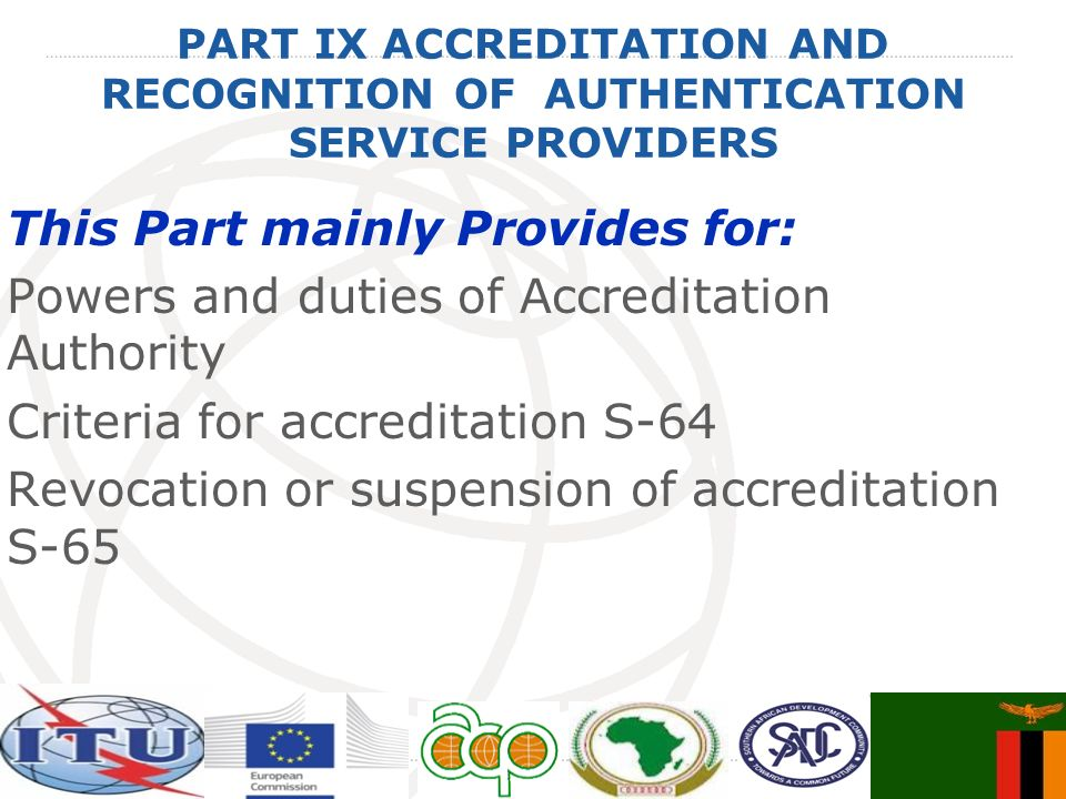 PART IX ACCREDITATION AND RECOGNITION OF AUTHENTICATION SERVICE PROVIDERS This Part mainly Provides for: Powers and duties of Accreditation Authority Criteria for accreditation S-64 Revocation or suspension of accreditation S-65