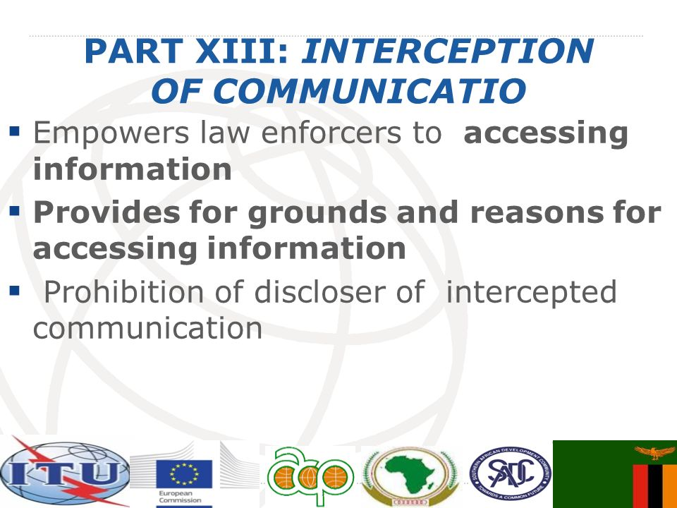 PART XIII: INTERCEPTION OF COMMUNICATIO Empowers law enforcers to accessing information Provides for grounds and reasons for accessing information Pro