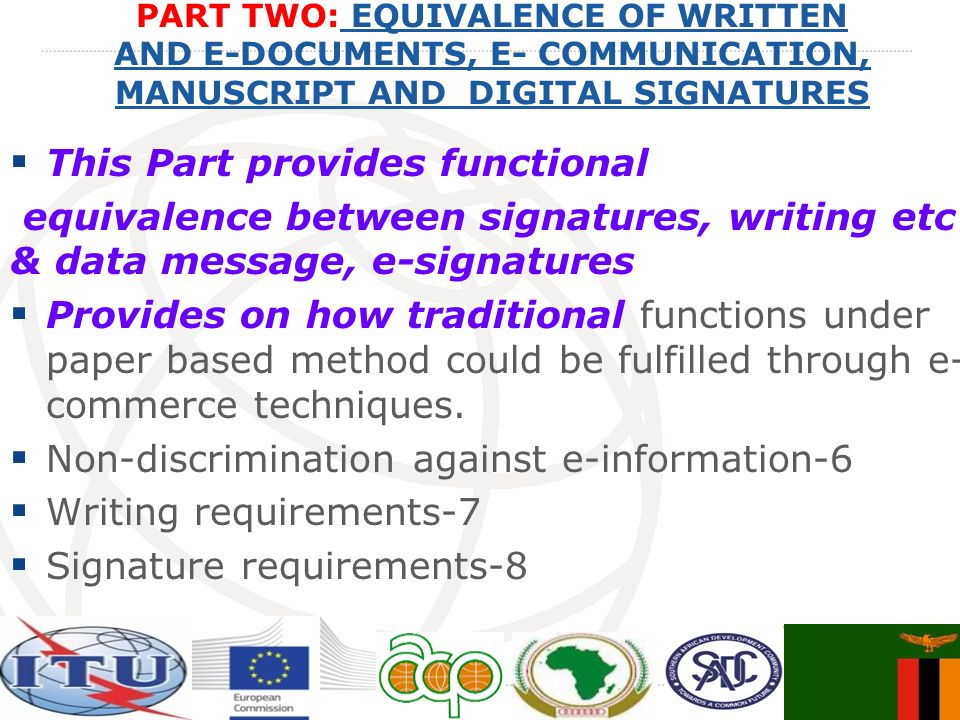 PART TWO: EQUIVALENCE OF WRITTEN AND E-DOCUMENTS, E- COMMUNICATION, MANUSCRIPT AND DIGITAL SIGNATURES EQUIVALENCE OF WRITTEN AND E-DOCUMENTS, E- COMMUNICATION, MANUSCRIPT AND DIGITAL SIGNATURES This Part provides functional equivalence between signatures, writing etc & data message, e-signatures Provides on how traditional functions under paper based method could be fulfilled through e- commerce techniques.