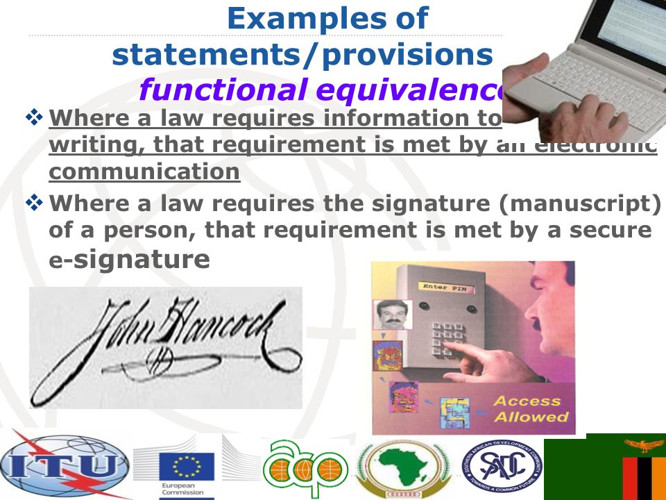 Examples of statements/provisions on functional equivalence Where a law requires information to be in writing, that requirement is met by an electronic communication Where a law requires the signature (manuscript) of a person, that requirement is met by a secure e- signature