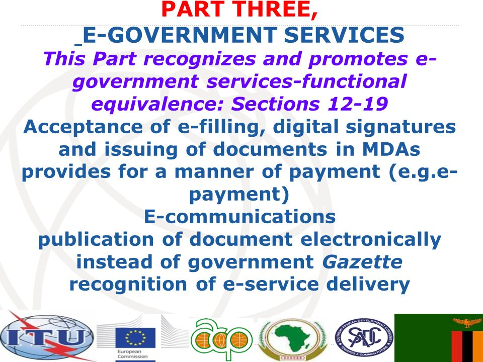 PART THREE, E-GOVERNMENT SERVICES This Part recognizes and promotes e- government services-functional equivalence: Sections 12-19 Acceptance of e-filling, digital signatures and issuing of documents in MDAs provides for a manner of payment (e.g.e- payment) E-communications publication of document electronically instead of government Gazette recognition of e-service delivery