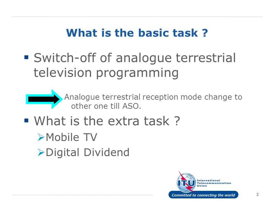 2 What is the basic task ? Switch-off of analogue terrestrial television programming Analogue terrestrial reception mode change to other one till ASO.
