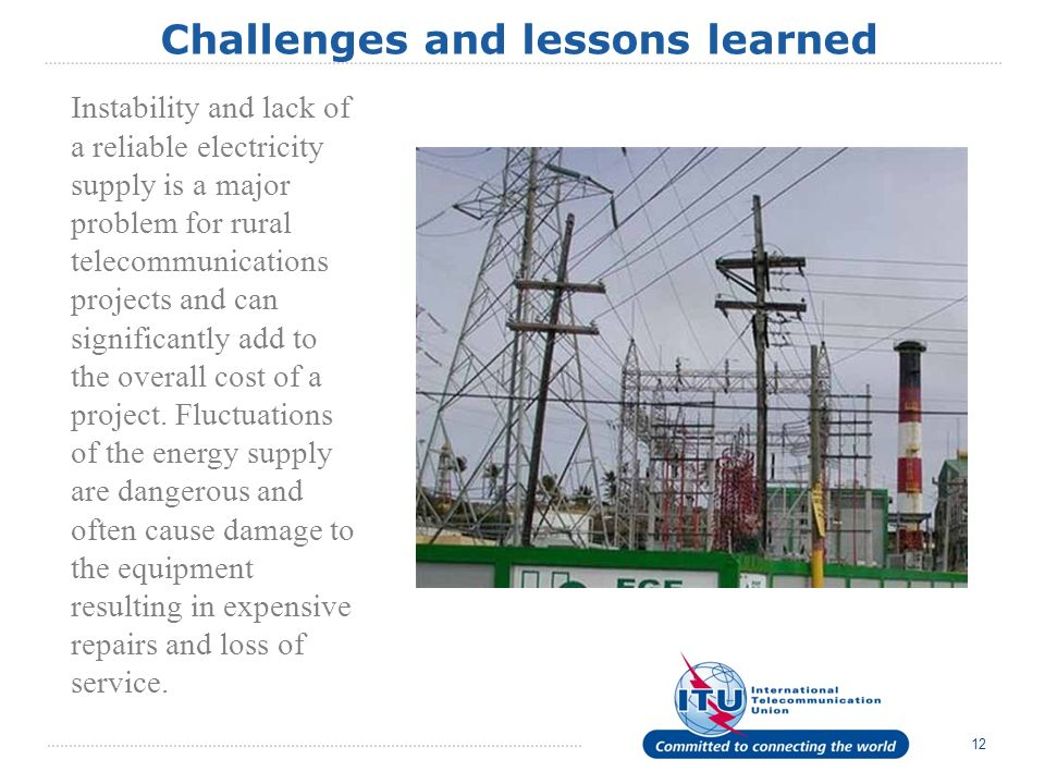 12 Challenges and lessons learned Instability and lack of a reliable electricity supply is a major problem for rural telecommunications projects and can significantly add to the overall cost of a project.