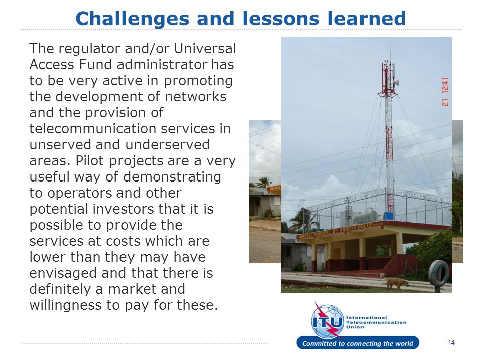 14 Challenges and lessons learned The regulator and/or Universal Access Fund administrator has to be very active in promoting the development of networks and the provision of telecommunication services in unserved and underserved areas.