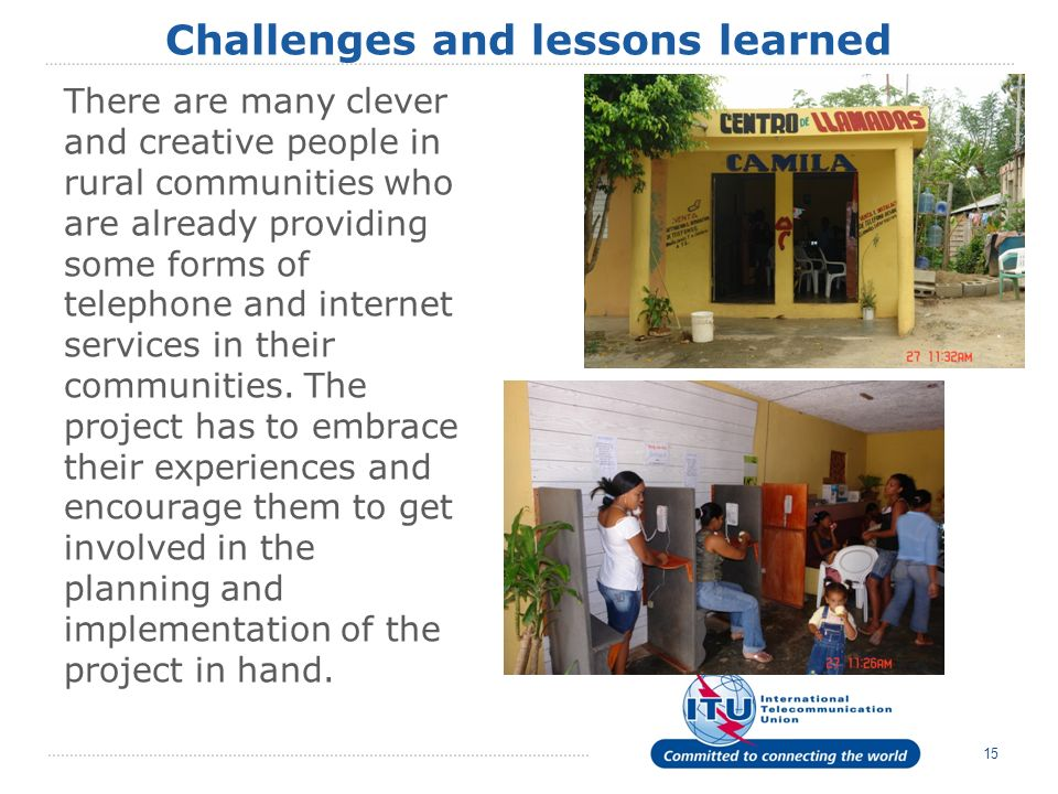 15 Challenges and lessons learned There are many clever and creative people in rural communities who are already providing some forms of telephone and internet services in their communities.