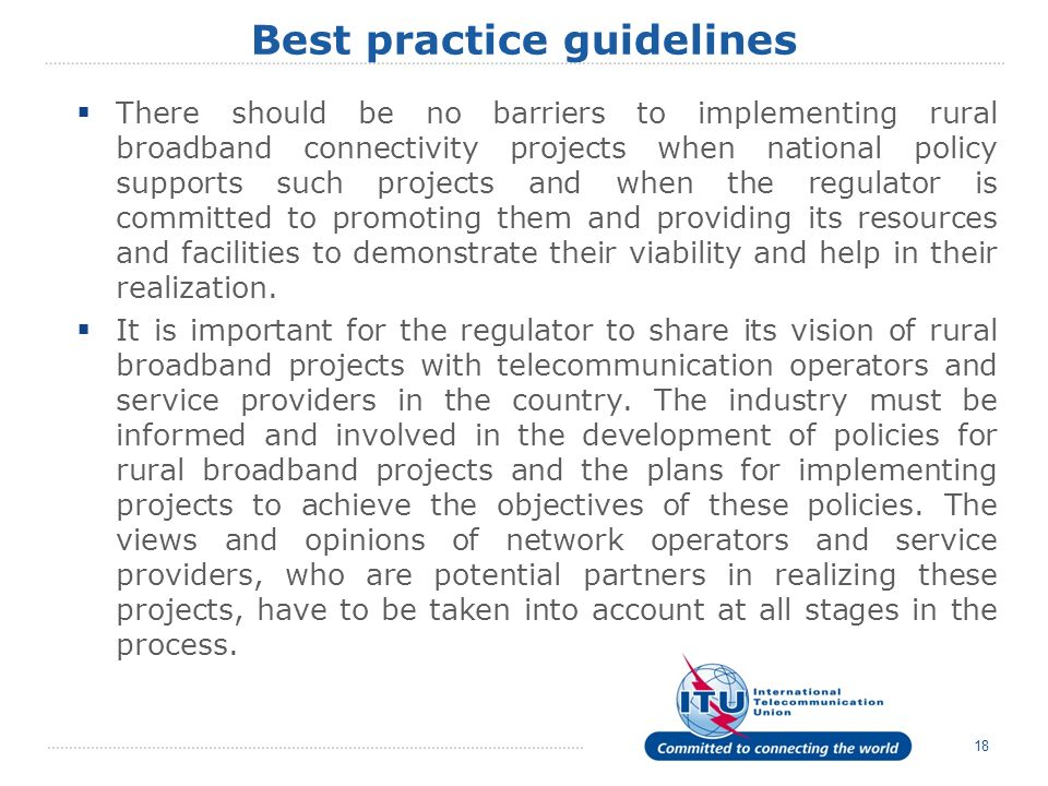 Best practice guidelines There should be no barriers to implementing rural broadband connectivity projects when national policy supports such projects and when the regulator is committed to promoting them and providing its resources and facilities to demonstrate their viability and help in their realization.