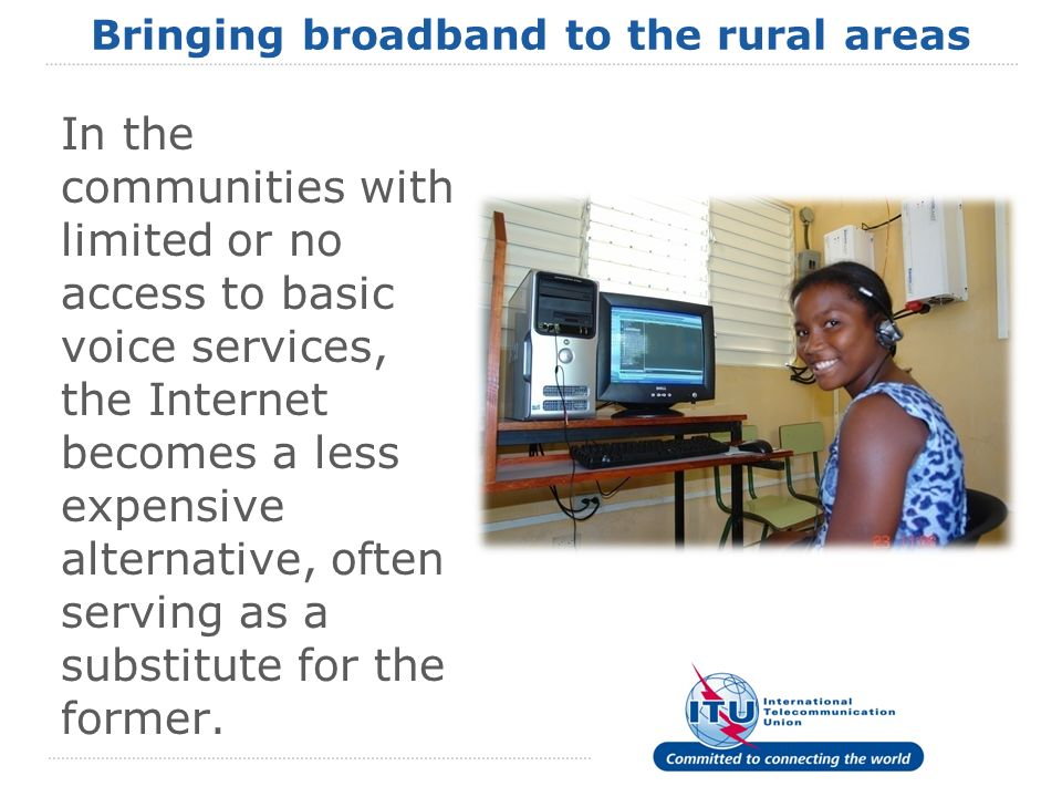 Bringing broadband to the rural areas In the communities with limited or no access to basic voice services, the Internet becomes a less expensive alternative, often serving as a substitute for the former.