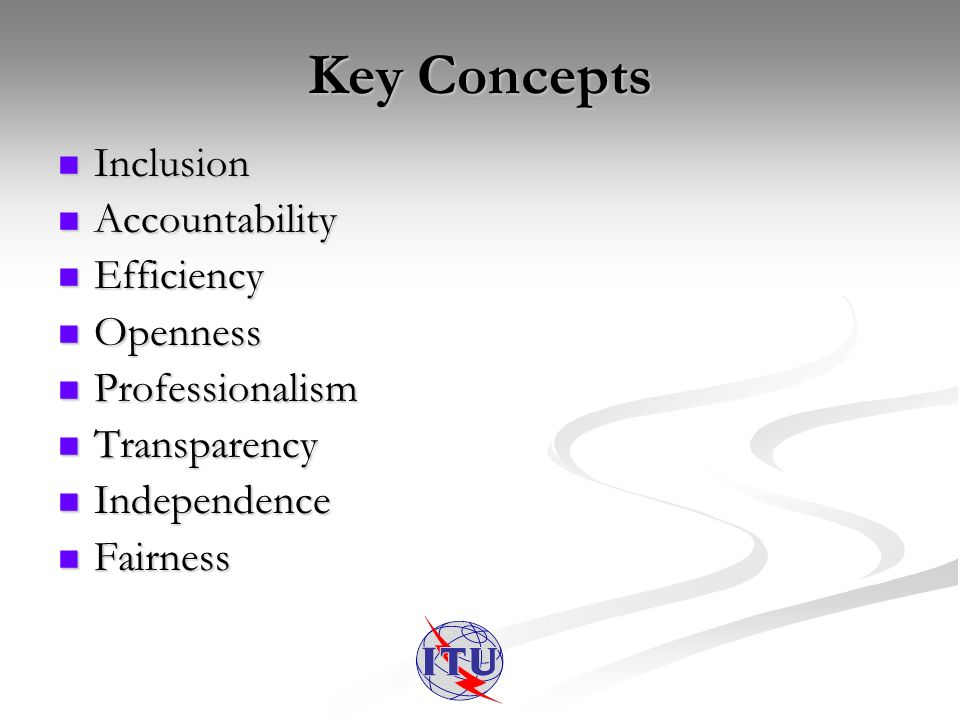 Key Concepts Inclusion Inclusion Accountability Accountability Efficiency Efficiency Openness Openness Professionalism Professionalism Transparency Transparency Independence Independence Fairness Fairness