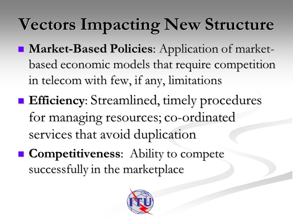 Vectors Impacting New Structure Market-Based Policies: Application of market- based economic models that require competition in telecom with few, if any, limitations Market-Based Policies: Application of market- based economic models that require competition in telecom with few, if any, limitations Efficiency: Streamlined, timely procedures for managing resources; co-ordinated services that avoid duplication Efficiency: Streamlined, timely procedures for managing resources; co-ordinated services that avoid duplication Competitiveness: Ability to compete successfully in the marketplace Competitiveness: Ability to compete successfully in the marketplace