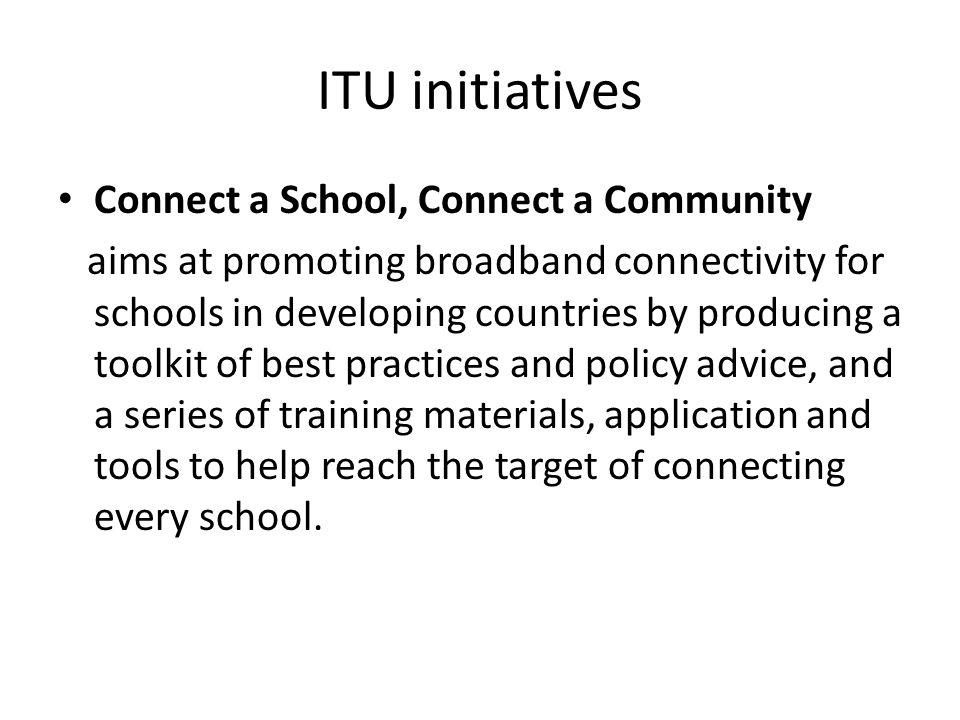 ITU initiatives Connect a School, Connect a Community aims at promoting broadband connectivity for schools in developing countries by producing a toolkit of best practices and policy advice, and a series of training materials, application and tools to help reach the target of connecting every school.