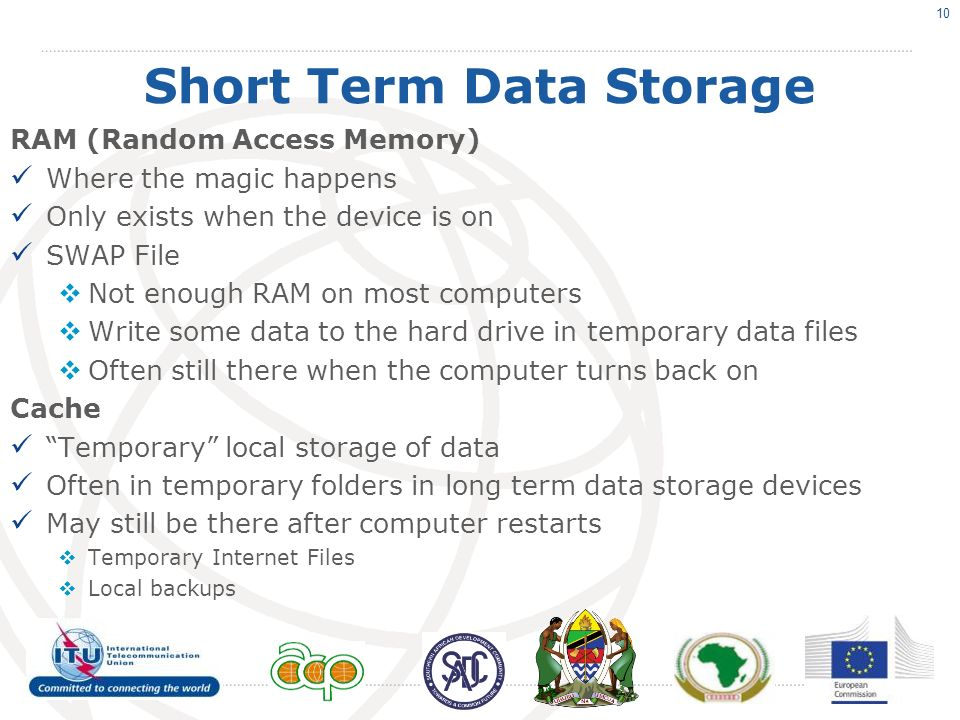 Short Term Data Storage RAM (Random Access Memory) Where the magic happens Only exists when the device is on SWAP File Not enough RAM on most computers Write some data to the hard drive in temporary data files Often still there when the computer turns back on Cache Temporary local storage of data Often in temporary folders in long term data storage devices May still be there after computer restarts Temporary Internet Files Local backups 10