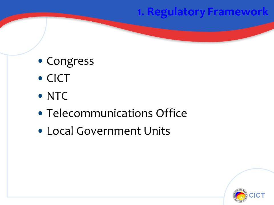 CICT 1. Regulatory Framework Congress CICT NTC Telecommunications Office Local Government Units