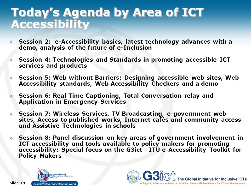 Slide 19 Todays Agenda by Area of ICT Accessibility Session 2: e-Accessibility basics, latest technology advances with a demo, analysis of the future of e-Inclusion Session 4: Technologies and Standards in promoting accessible ICT services and products Session 5: Web without Barriers: Designing accessible web sites, Web Accessibility standards, Web Accessibility Checkers and a demo Session 6: Real Time Captioning, Total Conversation relay and Application in Emergency Services Session 7: Wireless Services, TV Broadcasting, e-government web sites, Access to published works, Internet cafés and community access and Assistive Technologies in schools Session 8: Panel discussion on key areas of government involvement in ICT accessibility and tools available to policy makers for promoting accessibility: Special focus on the G3ict - ITU e-Accessibility Toolkit for Policy Makers